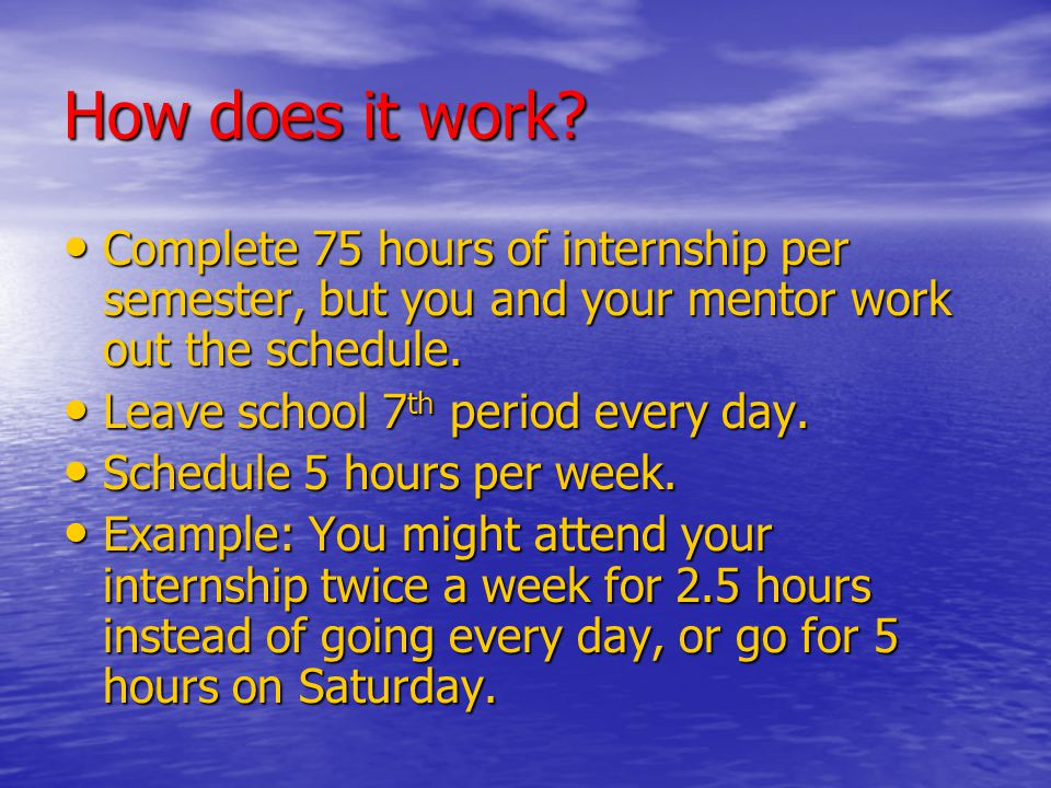 How does it work? Complete 75 hours of internship per semester, but you and your mentor work out the schedule. Complete 75 hours of internship per sem
