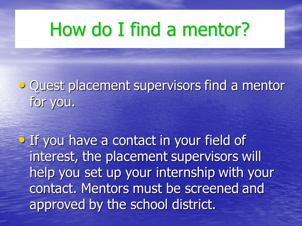 How do I find a mentor? Quest placement supervisors find a mentor for you. Quest placement supervisors find a mentor for you. If you have a contact in