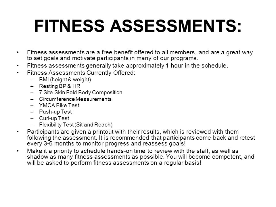 FITNESS ASSESSMENTS: Fitness assessments are a free benefit offered to all members, and are a great way to set goals and motivate participants in many of our programs.