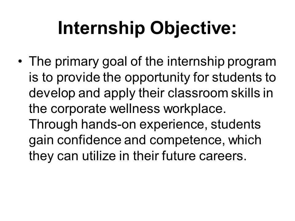 Internship Objective: The primary goal of the internship program is to provide the opportunity for students to develop and apply their classroom skills in the corporate wellness workplace.