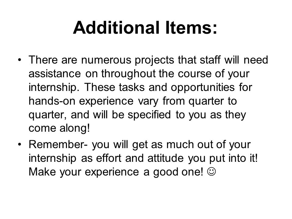 Additional Items: There are numerous projects that staff will need assistance on throughout the course of your internship.