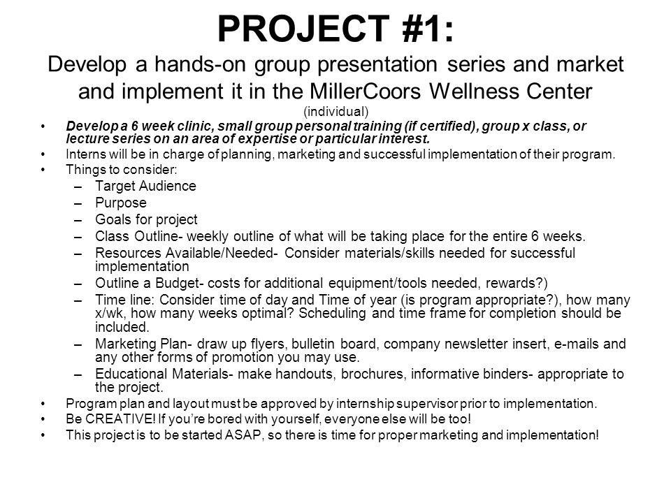 PROJECT #1: Develop a hands-on group presentation series and market and implement it in the MillerCoors Wellness Center (individual) Develop a 6 week clinic, small group personal training (if certified), group x class, or lecture series on an area of expertise or particular interest.