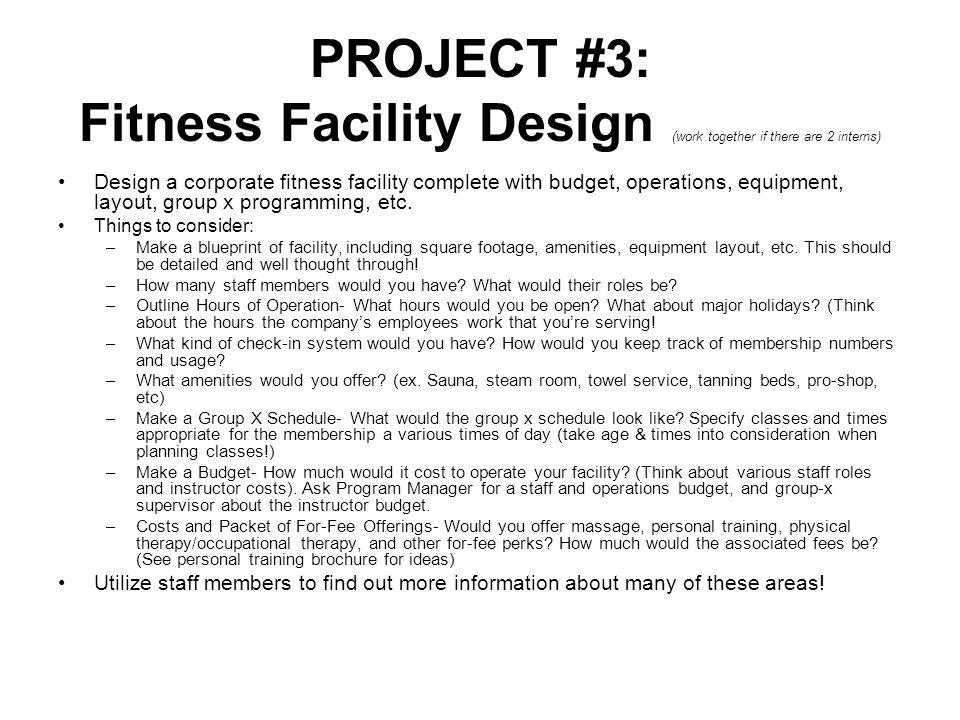 PROJECT #3: Fitness Facility Design (work together if there are 2 interns) Design a corporate fitness facility complete with budget, operations, equipment, layout, group x programming, etc.