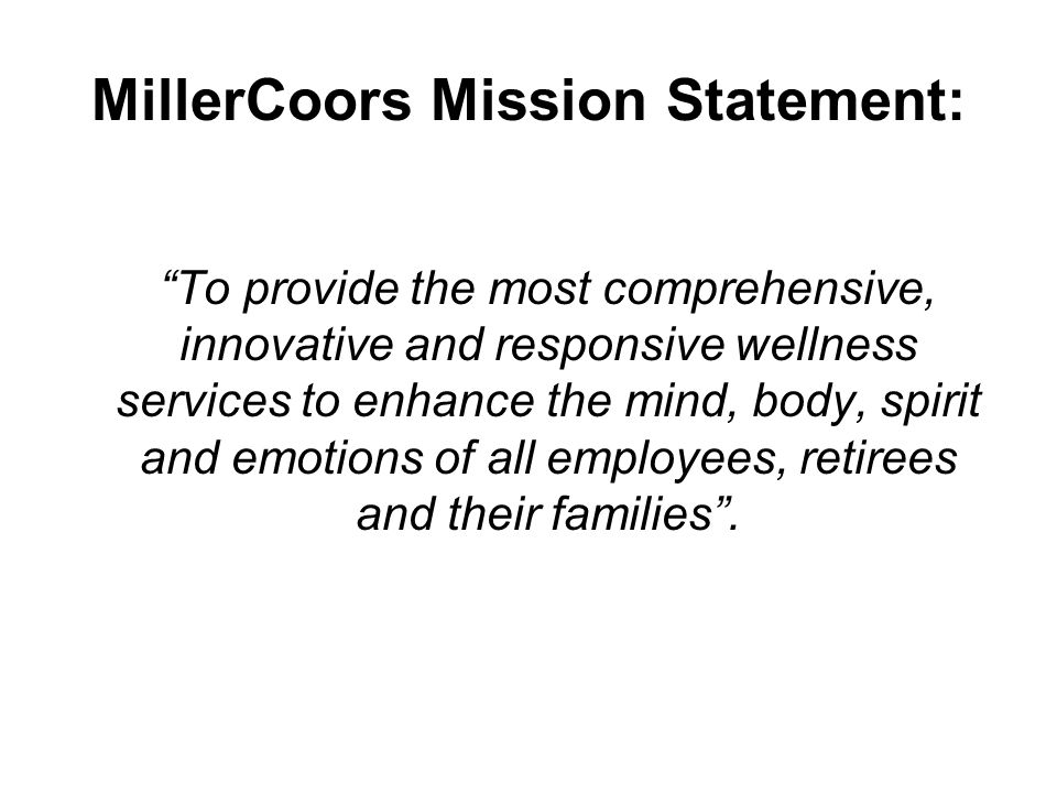 MillerCoors Mission Statement: To provide the most comprehensive, innovative and responsive wellness services to enhance the mind, body, spirit and emotions of all employees, retirees and their families .