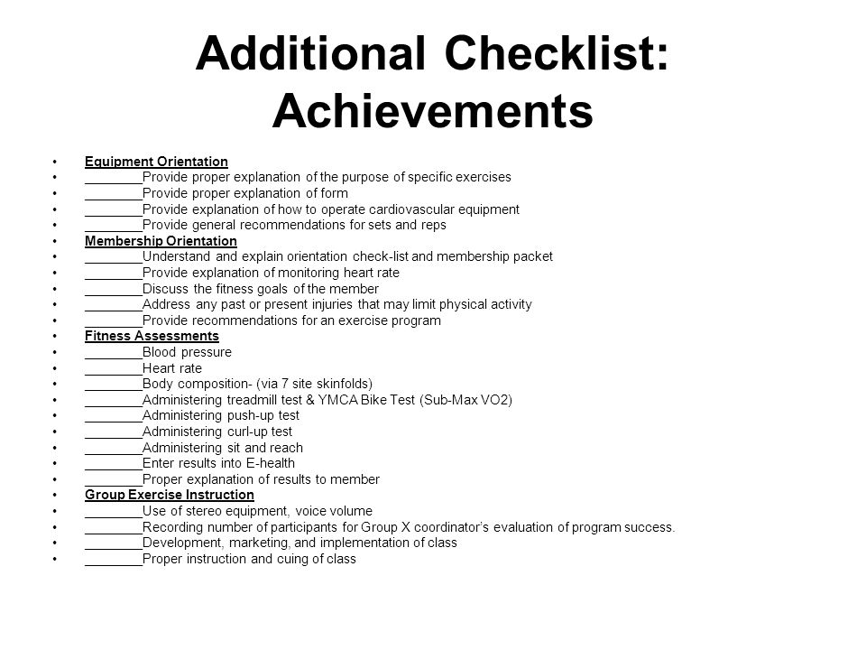 Additional Checklist: Achievements Equipment Orientation ________Provide proper explanation of the purpose of specific exercises ________Provide proper explanation of form ________Provide explanation of how to operate cardiovascular equipment ________Provide general recommendations for sets and reps Membership Orientation ________Understand and explain orientation check-list and membership packet ________Provide explanation of monitoring heart rate ________Discuss the fitness goals of the member ________Address any past or present injuries that may limit physical activity ________Provide recommendations for an exercise program Fitness Assessments ________Blood pressure ________Heart rate ________Body composition- (via 7 site skinfolds) ________Administering treadmill test & YMCA Bike Test (Sub-Max VO2) ________Administering push-up test ________Administering curl-up test ________Administering sit and reach ________Enter results into E-health ________Proper explanation of results to member Group Exercise Instruction ________Use of stereo equipment, voice volume ________Recording number of participants for Group X coordinator's evaluation of program success.
