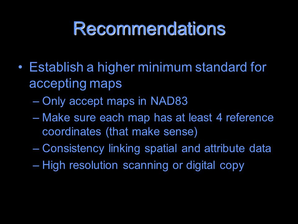Recommendations Establish a higher minimum standard for accepting maps –Only accept maps in NAD83 –Make sure each map has at least 4 reference coordinates (that make sense) –Consistency linking spatial and attribute data –High resolution scanning or digital copy