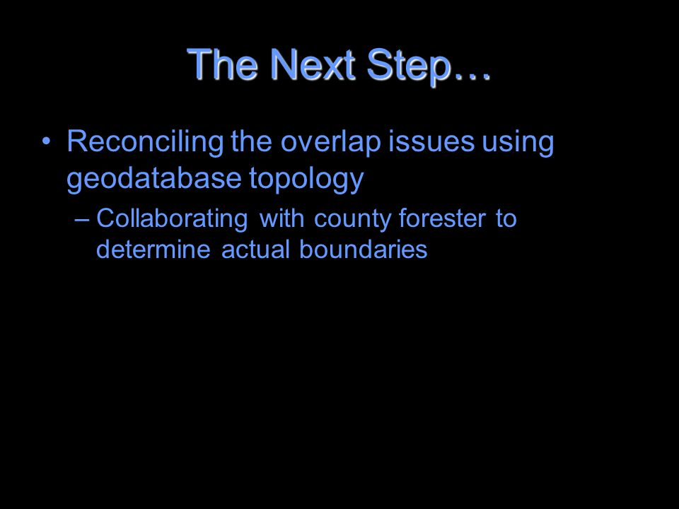 The Next Step… Reconciling the overlap issues using geodatabase topology –Collaborating with county forester to determine actual boundaries