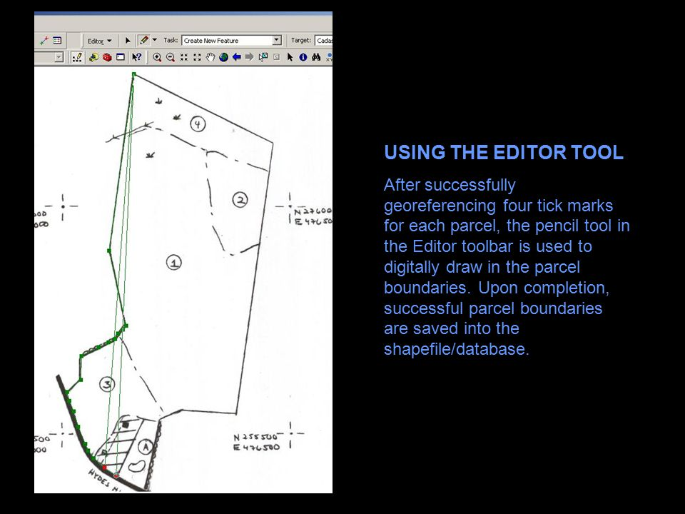 USING THE EDITOR TOOL After successfully georeferencing four tick marks for each parcel, the pencil tool in the Editor toolbar is used to digitally draw in the parcel boundaries.