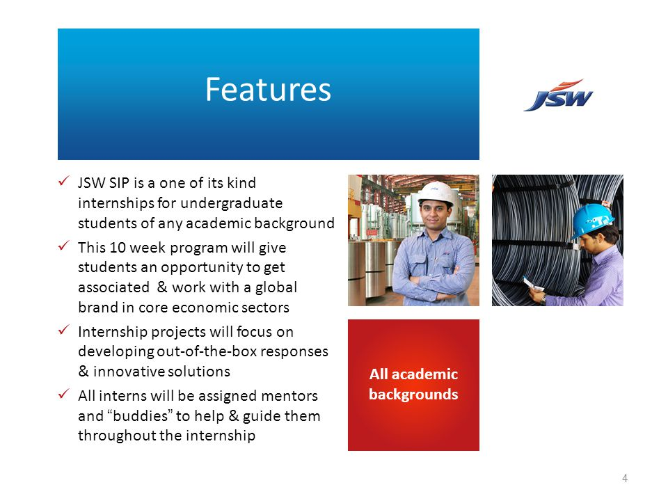 JSW SIP is a one of its kind internships for undergraduate students of any academic background This 10 week program will give students an opportunity to get associated & work with a global brand in core economic sectors Internship projects will focus on developing out-of-the-box responses & innovative solutions All interns will be assigned mentors and buddies to help & guide them throughout the internship All academic backgrounds Features 4