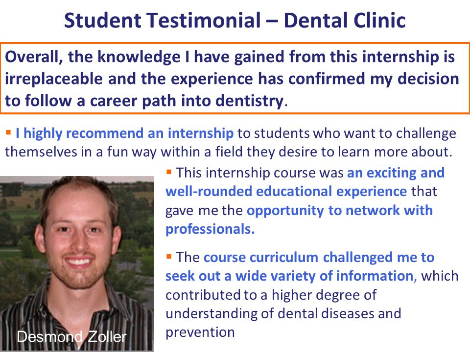 Student Testimonial – Dental Clinic Overall, the knowledge I have gained from this internship is irreplaceable and the experience has confirmed my decision to follow a career path into dentistry.