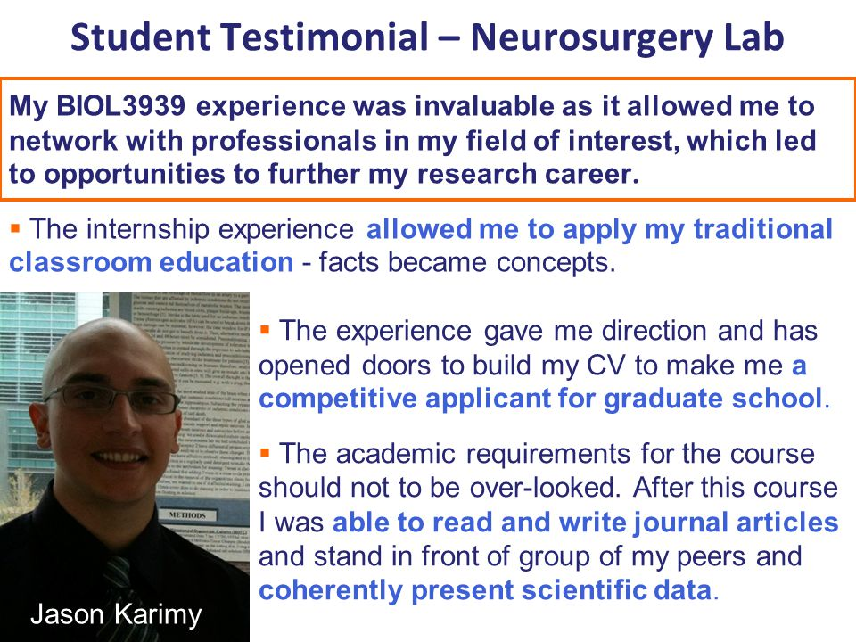 Student Testimonial – Neurosurgery Lab My BIOL3939 experience was invaluable as it allowed me to network with professionals in my field of interest, which led to opportunities to further my research career.