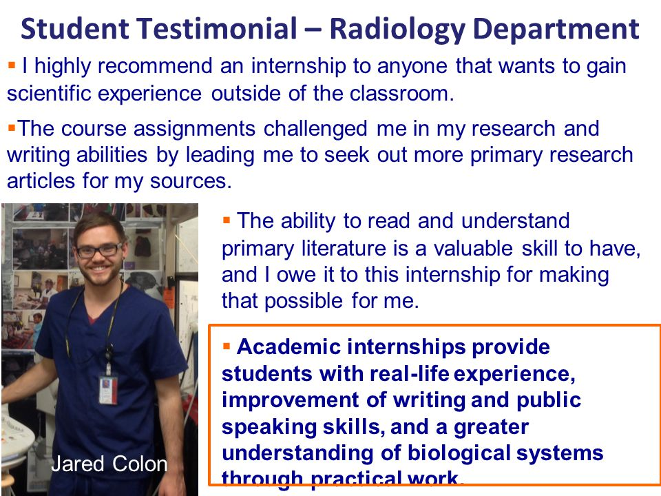 Student Testimonial – Radiology Department  I highly recommend an internship to anyone that wants to gain scientific experience outside of the classroom.