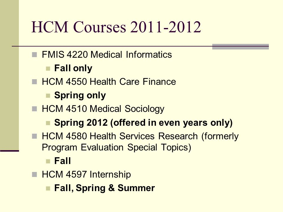 HCM Courses 2011-2012 FMIS 4220 Medical Informatics Fall only HCM 4550 Health Care Finance Spring only HCM 4510 Medical Sociology Spring 2012 (offered in even years only) HCM 4580 Health Services Research (formerly Program Evaluation Special Topics) Fall HCM 4597 Internship Fall, Spring & Summer