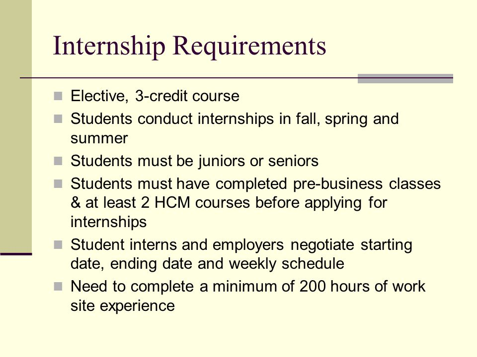 Internship Requirements Elective, 3-credit course Students conduct internships in fall, spring and summer Students must be juniors or seniors Students must have completed pre-business classes & at least 2 HCM courses before applying for internships Student interns and employers negotiate starting date, ending date and weekly schedule Need to complete a minimum of 200 hours of work site experience