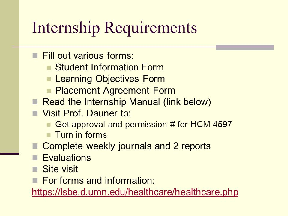 Internship Requirements Fill out various forms: Student Information Form Learning Objectives Form Placement Agreement Form Read the Internship Manual (link below) Visit Prof.