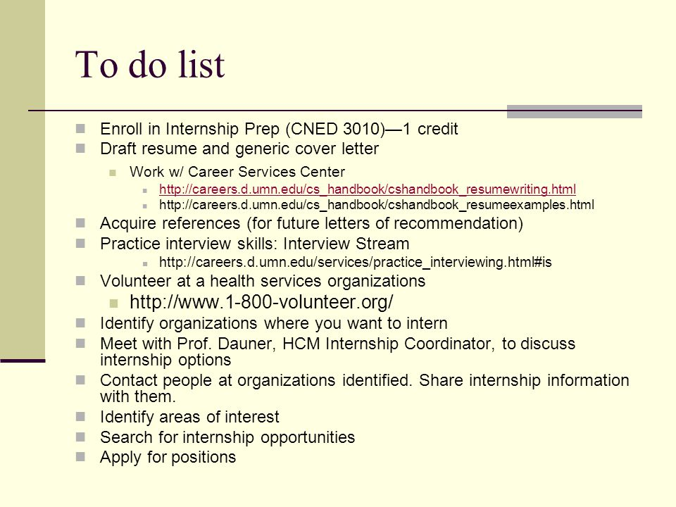 To do list Enroll in Internship Prep (CNED 3010)—1 credit Draft resume and generic cover letter Work w/ Career Services Center http://careers.d.umn.edu/cs_handbook/cshandbook_resumewriting.html http://careers.d.umn.edu/cs_handbook/cshandbook_resumeexamples.html Acquire references (for future letters of recommendation) Practice interview skills: Interview Stream http://careers.d.umn.edu/services/practice_interviewing.html#is Volunteer at a health services organizations http://www.1-800-volunteer.org/ Identify organizations where you want to intern Meet with Prof.