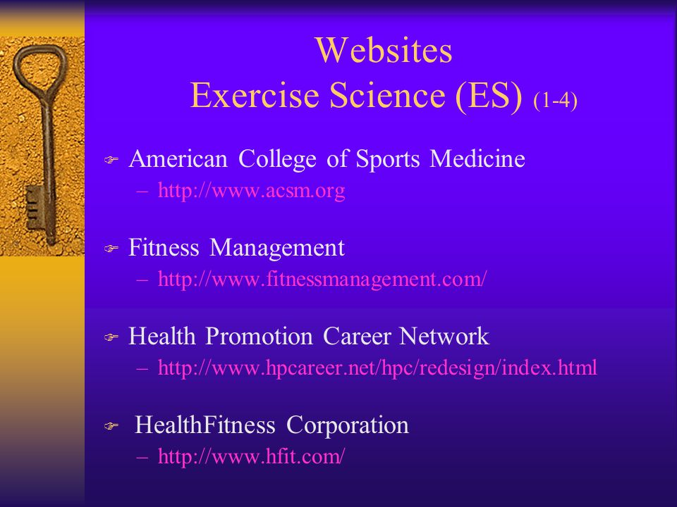 Websites Exercise Science (ES) (1-4) F American College of Sports Medicine –http://www.acsm.org F Fitness Management –http://www.fitnessmanagement.com/ F Health Promotion Career Network –http://www.hpcareer.net/hpc/redesign/index.html F HealthFitness Corporation –http://www.hfit.com/
