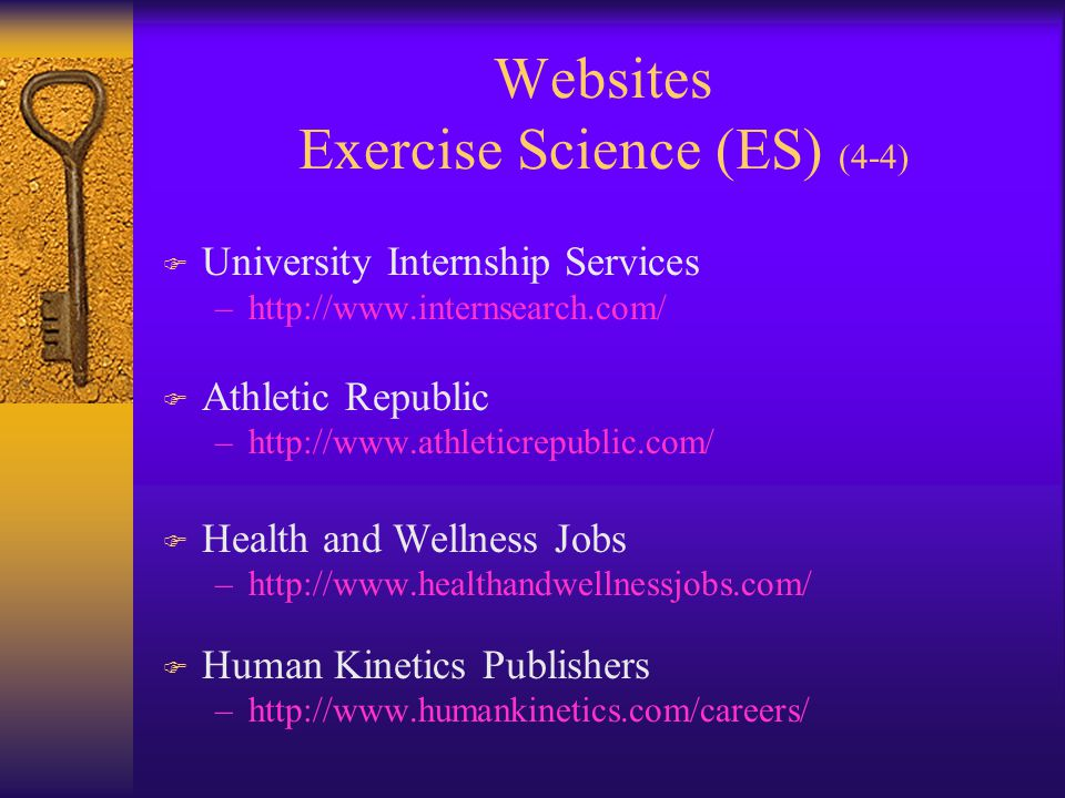 Websites Exercise Science (ES) (4-4) F University Internship Services –http://www.internsearch.com/ F Athletic Republic –http://www.athleticrepublic.com/ F Health and Wellness Jobs –http://www.healthandwellnessjobs.com/ F Human Kinetics Publishers –http://www.humankinetics.com/careers/