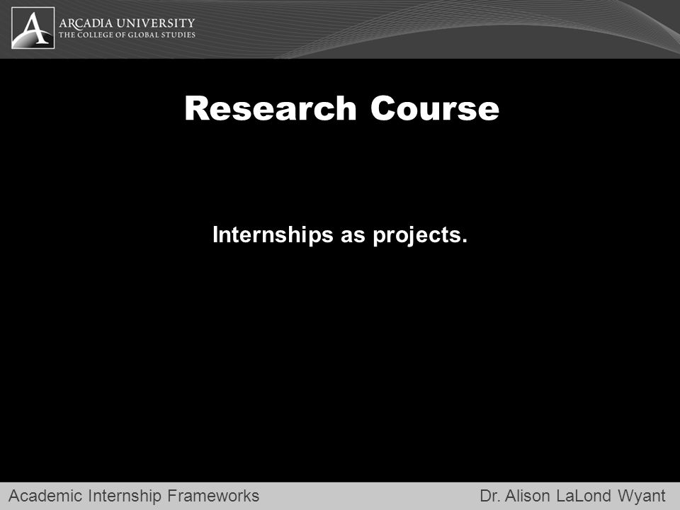 Academic Internship Frameworks Dr. Alison LaLond Wyant Research Course Internships as projects.