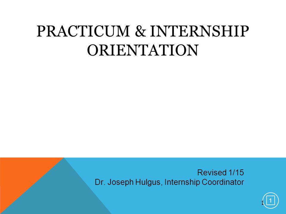 1 PRACTICUM & INTERNSHIP ORIENTATION Revised 1/15 Dr. Joseph Hulgus, Internship Coordinator 1 1