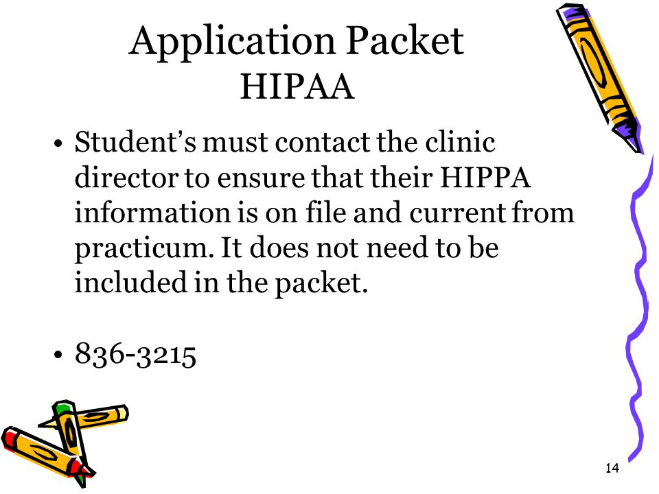 14 Application Packet HIPAA Student's must contact the clinic director to ensure that their HIPPA information is on file and current from practicum.