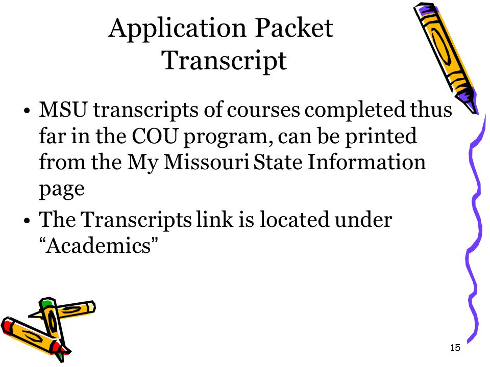 15 Application Packet Transcript MSU transcripts of courses completed thus far in the COU program, can be printed from the My Missouri State Information page The Transcripts link is located under Academics