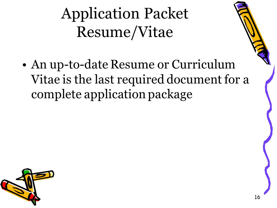 16 Application Packet Resume/Vitae An up-to-date Resume or Curriculum Vitae is the last required document for a complete application package
