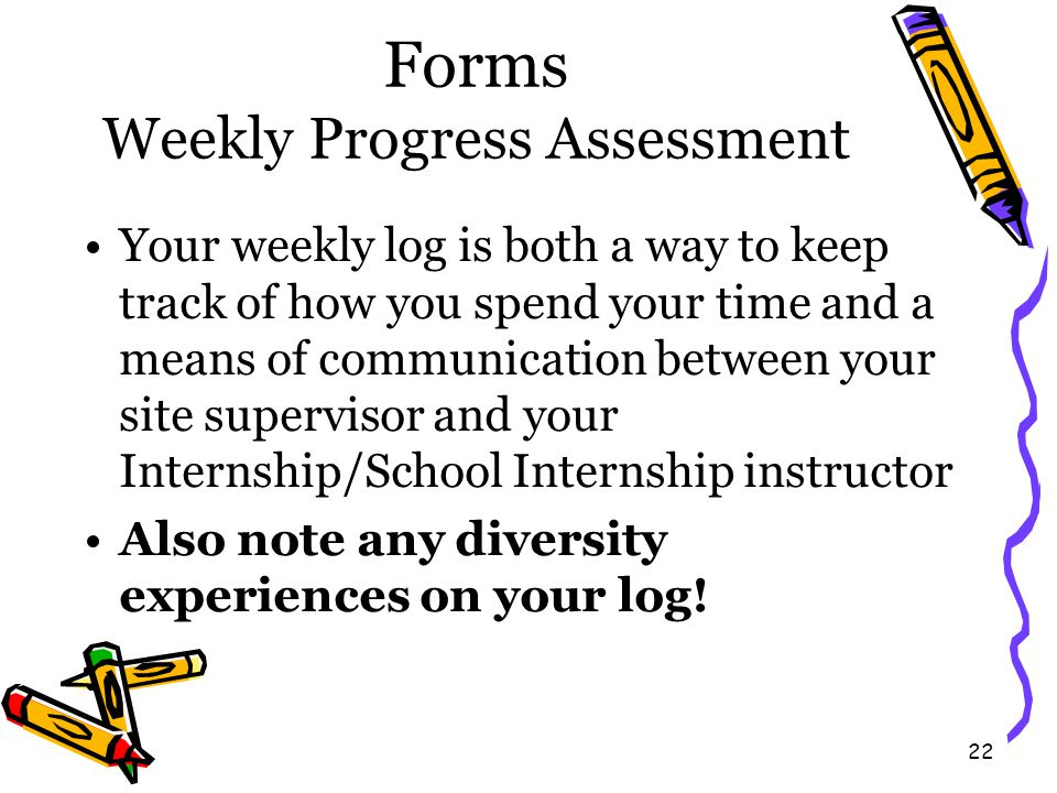 22 Forms Weekly Progress Assessment Your weekly log is both a way to keep track of how you spend your time and a means of communication between your site supervisor and your Internship/School Internship instructor Also note any diversity experiences on your log!