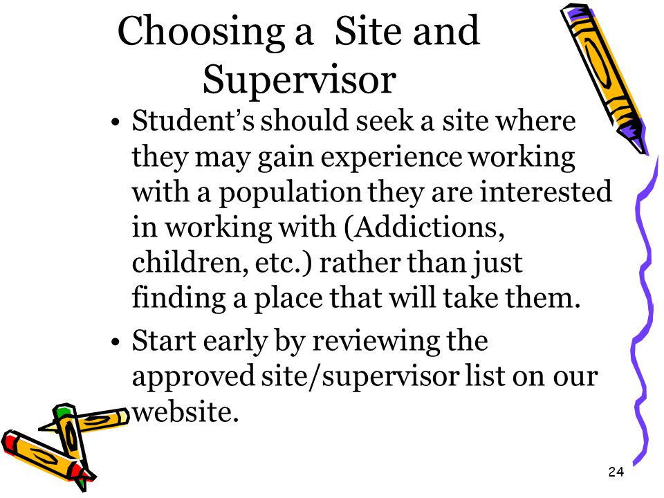 24 Choosing a Site and Supervisor Student's should seek a site where they may gain experience working with a population they are interested in working with (Addictions, children, etc.) rather than just finding a place that will take them.