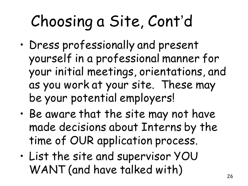 Choosing a Site, Cont'd Dress professionally and present yourself in a professional manner for your initial meetings, orientations, and as you work at your site.