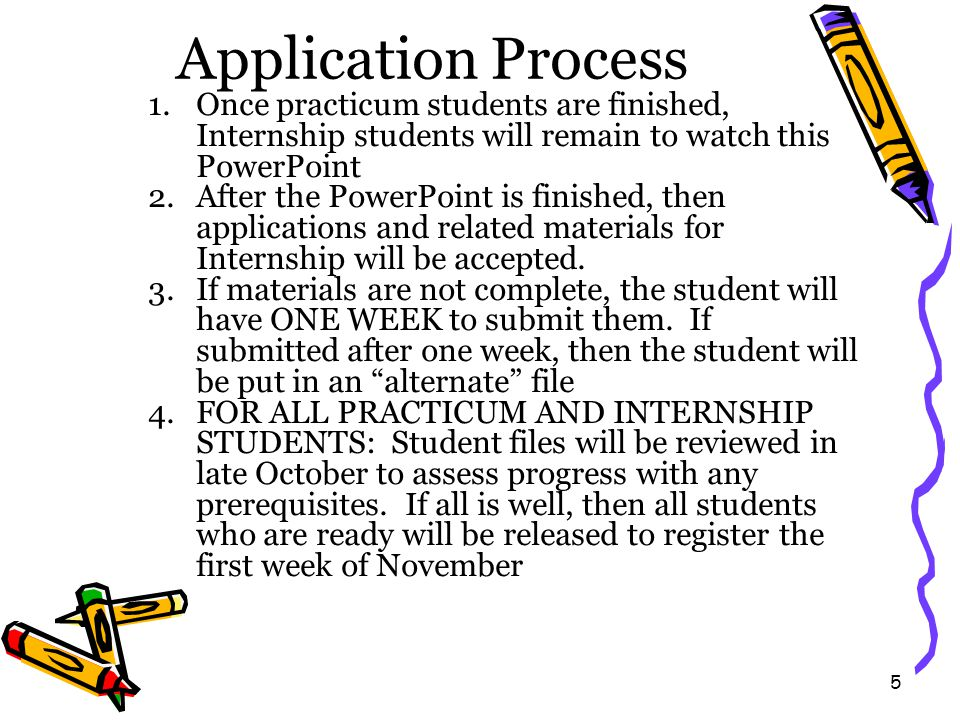 5 Application Process 1.Once practicum students are finished, Internship students will remain to watch this PowerPoint 2.After the PowerPoint is finished, then applications and related materials for Internship will be accepted.
