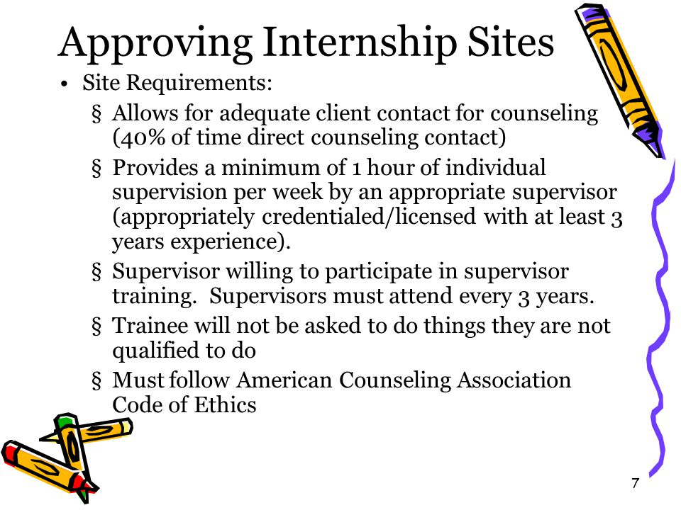 8 Approving Internship Supervisors Supervisor Requirements: §Appropriately licensed/certified Internship - LPC or Licensed Psychologist School Internship - certified school counselor (certified at level student is working at).