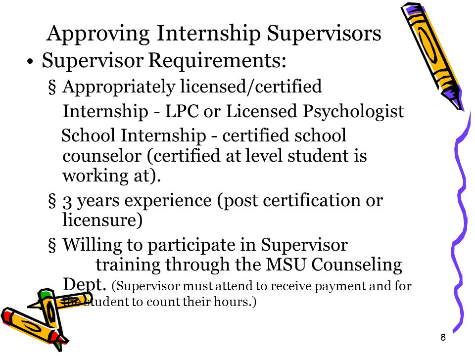 21 Forms Supervision Contract Agreement Forms are turned in to your instructor the first night of class The agreement is between you (and the University) and your site supervisor (and the sponsoring agency/school) Should specify §Contact information §That you will receive a minimum of 1 hour of individual supervision every week §What their expectations are of you (List specifically) §What your expectations are of them