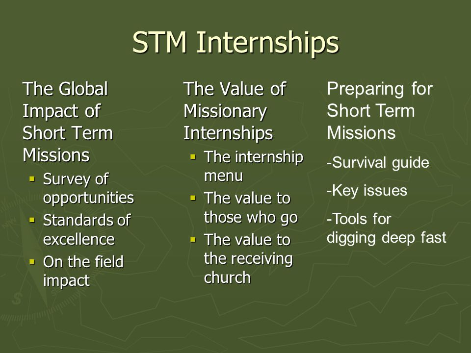 STM Internships The Global Impact of Short Term Missions  Survey of opportunities  Standards of excellence  On the field impact The Value of Missionary Internships  The internship menu  The value to those who go  The value to the receiving church Preparing for Short Term Missions -Survival guide -Key issues -Tools for digging deep fast