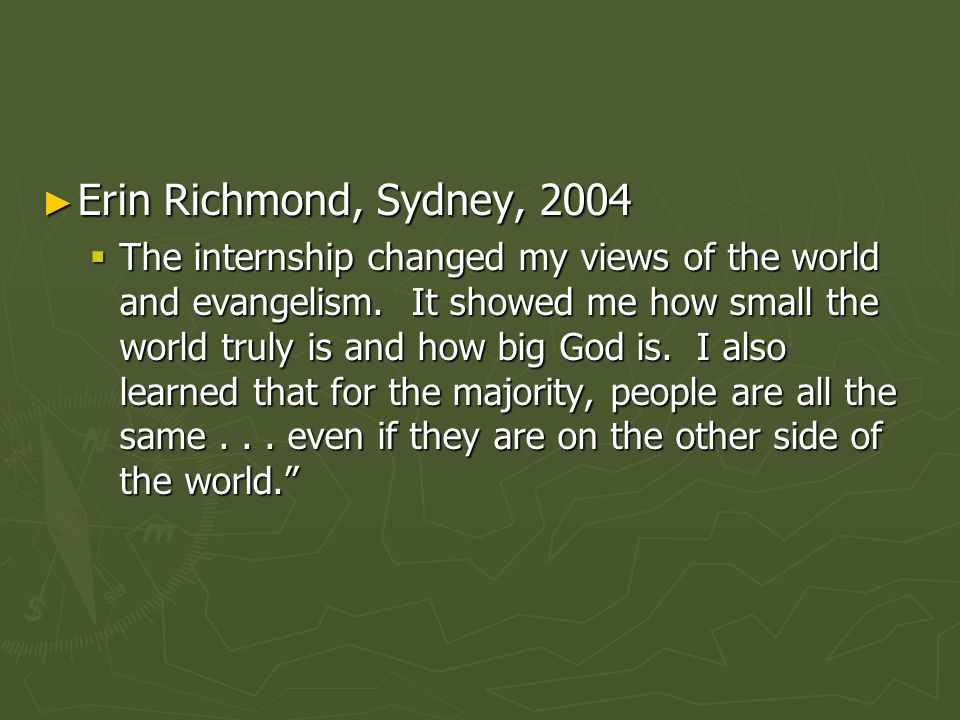 ► Erin Richmond, Sydney, 2004  The internship changed my views of the world and evangelism.