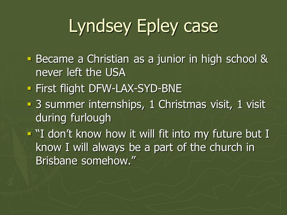 Lyndsey Epley case  Became a Christian as a junior in high school & never left the USA  First flight DFW-LAX-SYD-BNE  3 summer internships, 1 Christmas visit, 1 visit during furlough  I don't know how it will fit into my future but I know I will always be a part of the church in Brisbane somehow.