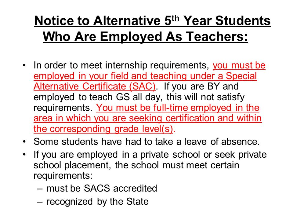 Notice to Alternative 5 th Year Students Who Are Employed As Teachers: In order to meet internship requirements, you must be employed in your field and teaching under a Special Alternative Certificate (SAC).