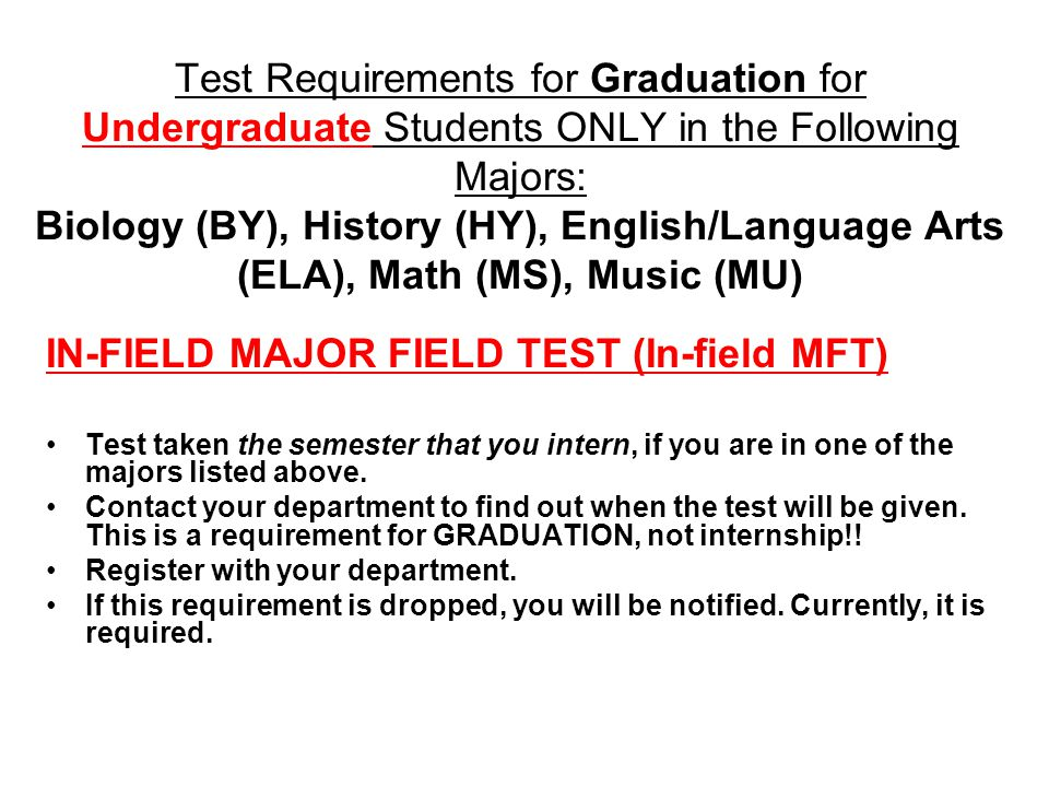 Test Requirements for Graduation for Undergraduate Students ONLY in the Following Majors: Biology (BY), History (HY), English/Language Arts (ELA), Math (MS), Music (MU) IN-FIELD MAJOR FIELD TEST (In-field MFT) Test taken the semester that you intern, if you are in one of the majors listed above.