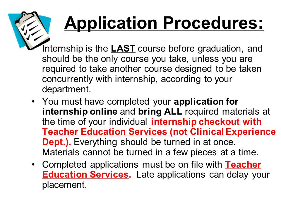 Application Procedures: Internship is the LAST course before graduation, and should be the only course you take, unless you are required to take another course designed to be taken concurrently with internship, according to your department.