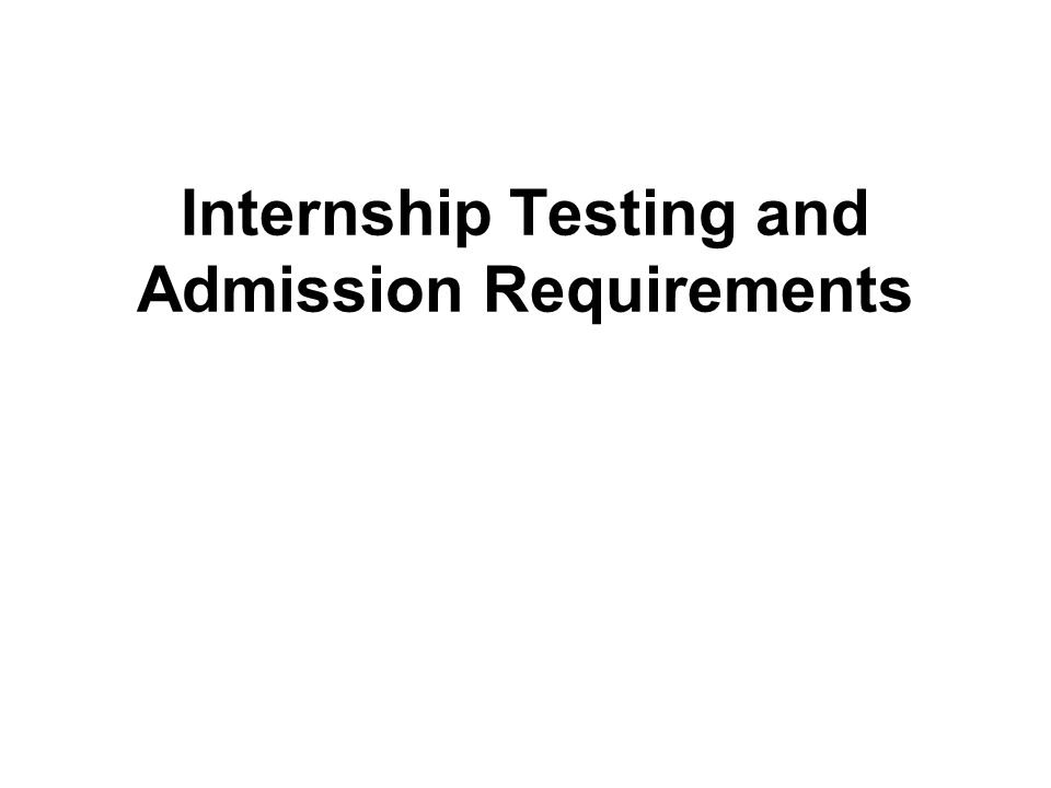Internship Testing and Admission Requirements