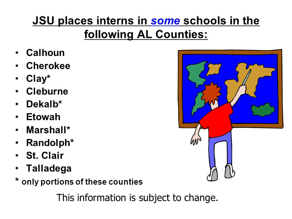 JSU places interns in some schools in the following AL Counties: Calhoun Cherokee Clay* Cleburne Dekalb* Etowah Marshall* Randolph* St.