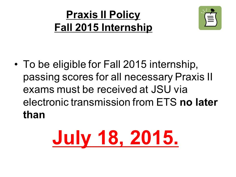 Praxis II Policy Fall 2015 Internship To be eligible for Fall 2015 internship, passing scores for all necessary Praxis II exams must be received at JSU via electronic transmission from ETS no later than July 18, 2015.