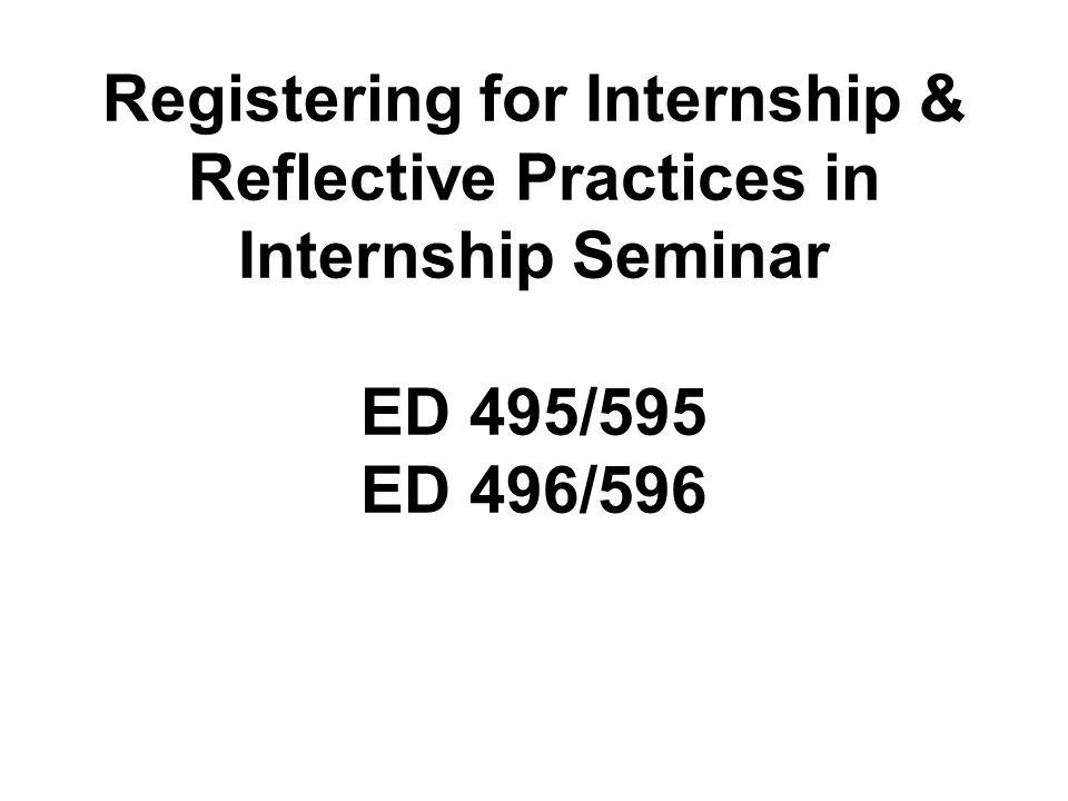 Registering for Internship & Reflective Practices in Internship Seminar ED 495/595 ED 496/596