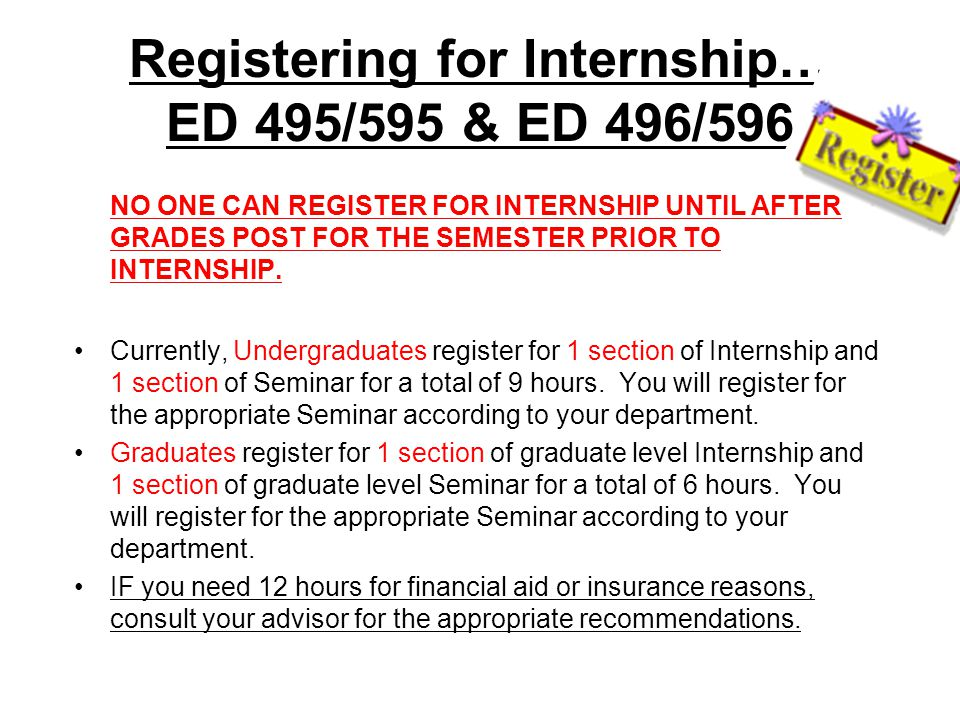 Registering for Internship… ED 495/595 & ED 496/596 NO ONE CAN REGISTER FOR INTERNSHIP UNTIL AFTER GRADES POST FOR THE SEMESTER PRIOR TO INTERNSHIP.