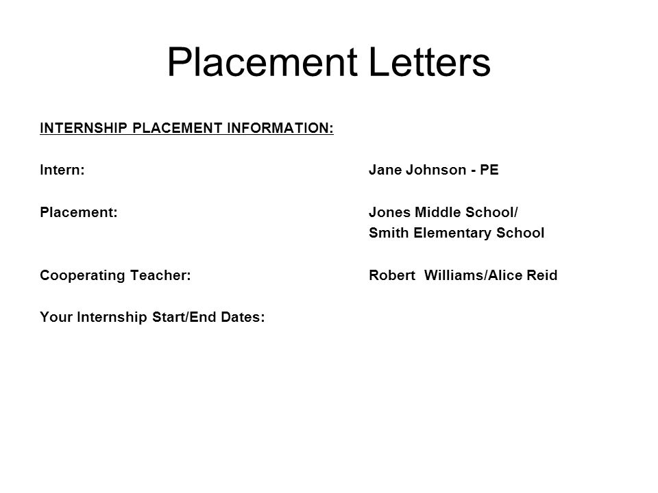 Placement Letters INTERNSHIP PLACEMENT INFORMATION: Intern:Jane Johnson - PE Placement:Jones Middle School/ Smith Elementary School Cooperating Teacher:Robert Williams/Alice Reid Your Internship Start/End Dates: