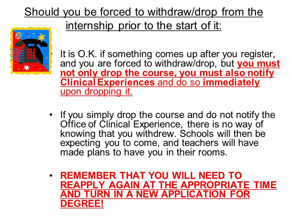 Should you be forced to withdraw/drop from the internship prior to the start of it: It is O.K.