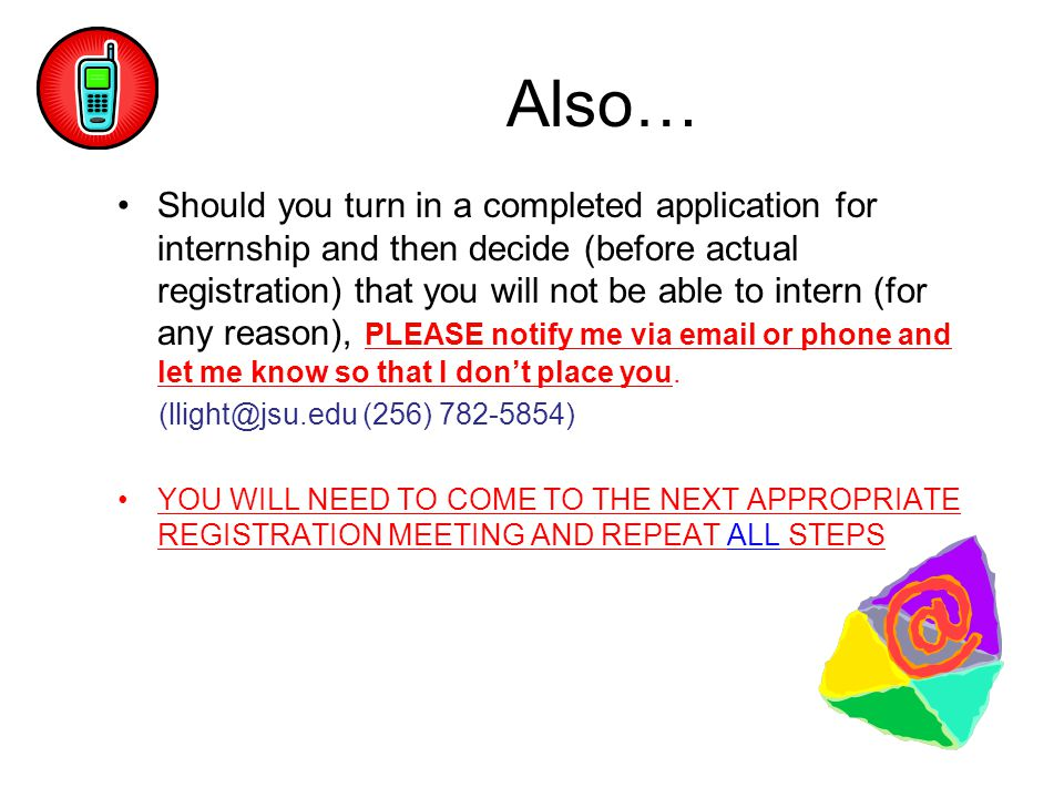 Also… Should you turn in a completed application for internship and then decide (before actual registration) that you will not be able to intern (for any reason), PLEASE notify me via email or phone and let me know so that I don't place you.