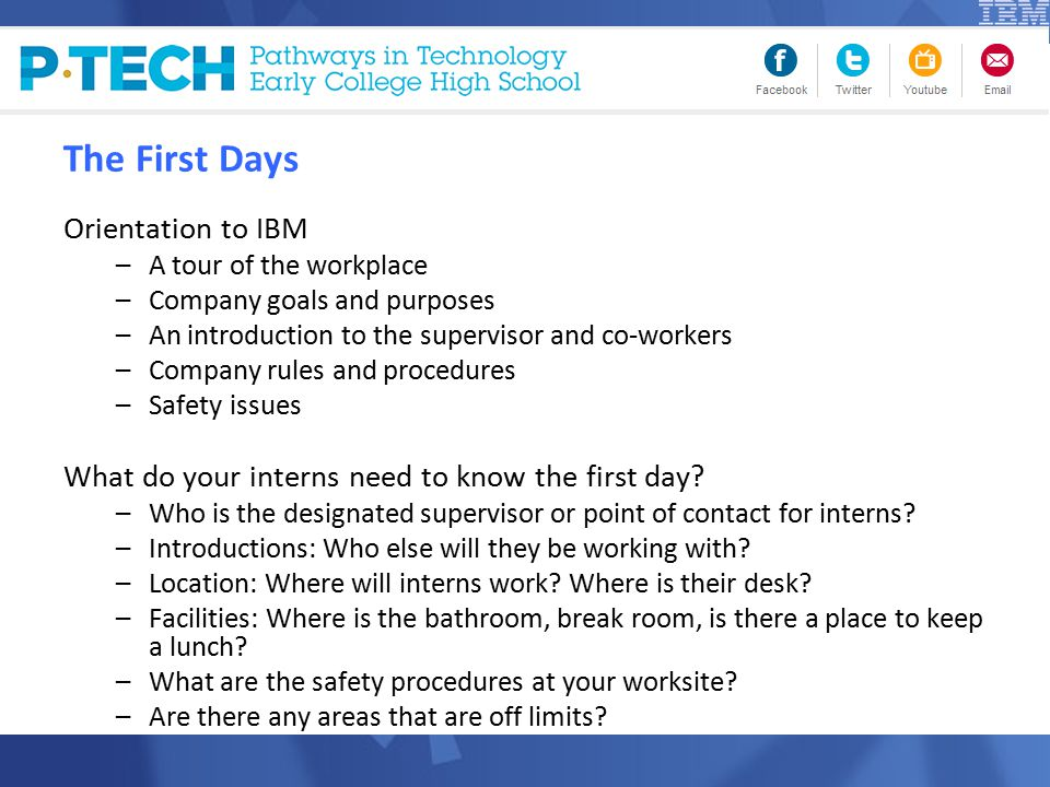 The First Days Orientation to IBM –A tour of the workplace –Company goals and purposes –An introduction to the supervisor and co-workers –Company rules and procedures –Safety issues What do your interns need to know the first day.