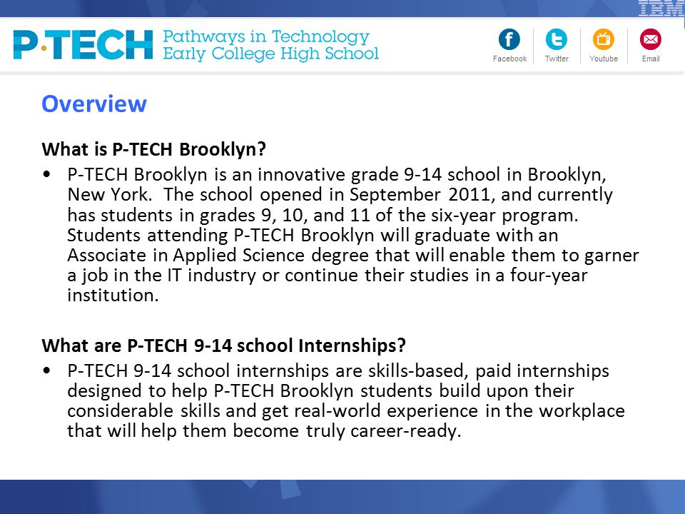 Supervision and Support Students need daily supervision, and there will be various layers of support to enable this P-TECH Brooklyn teachers will provide on-site support at 33 Maiden Lane 3 days a week P-TECH Brooklyn Workplace Learning Coordinator will check in with students weekly School-based session for all interns led by teachers every Friday MondayTuesdayWednesdayThursdayFriday Supervisor check-in Teacher check-in Supervisor check-in School Coordinator check-in with intern Review with intern and supervisor School-based session for all interns led by teachers Check in with school liaison and supervisor Teachers will serve as on-site support, but managers will need to support/guide students on project- specific questions and issues Regular check ins with mentors (optional) could also be a great resource for interns Weekly check ins with school coordinators and IBM supervisors will be 15-30 minute calls