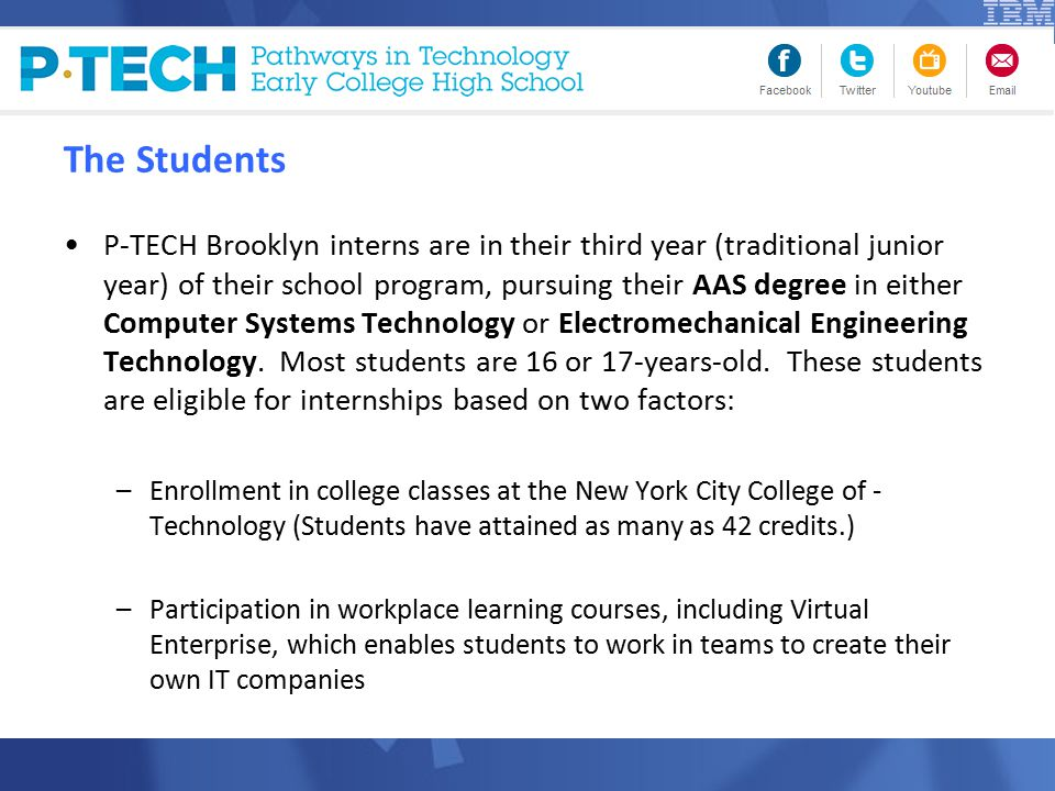 The Students P-TECH Brooklyn interns are in their third year (traditional junior year) of their school program, pursuing their AAS degree in either Computer Systems Technology or Electromechanical Engineering Technology.